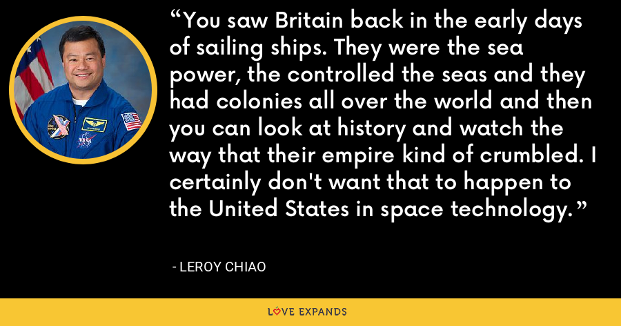 You saw Britain back in the early days of sailing ships. They were the sea power, the controlled the seas and they had colonies all over the world and then you can look at history and watch the way that their empire kind of crumbled. I certainly don't want that to happen to the United States in space technology. - Leroy Chiao