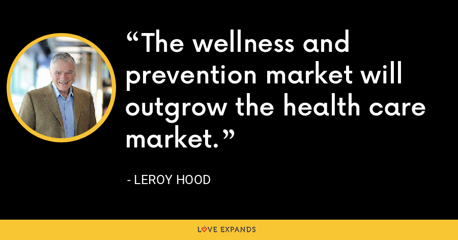 The wellness and prevention market will outgrow the health care market. - Leroy Hood