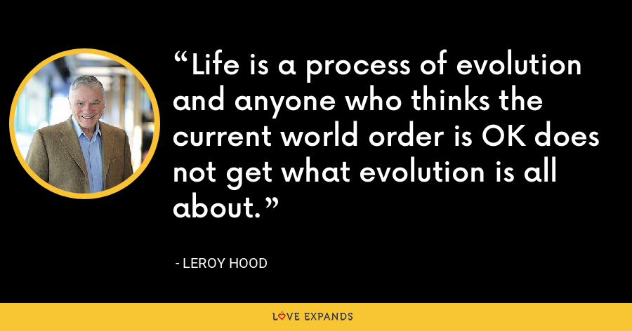 Life is a process of evolution and anyone who thinks the current world order is OK does not get what evolution is all about. - Leroy Hood