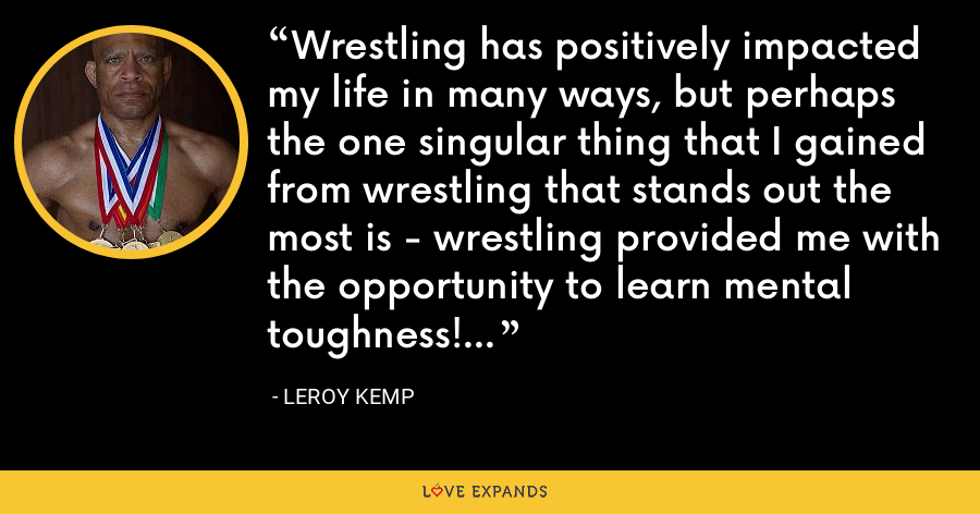 Wrestling has positively impacted my life in many ways, but perhaps the one singular thing that I gained from wrestling that stands out the most is  wrestling provided me with the opportunity to learn mental toughness! - Leroy Kemp