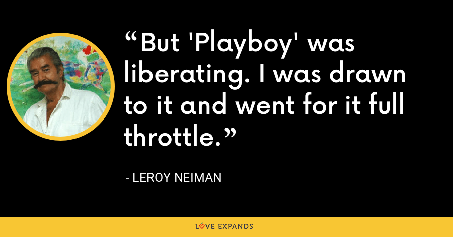 But 'Playboy' was liberating. I was drawn to it and went for it full throttle. - LeRoy Neiman
