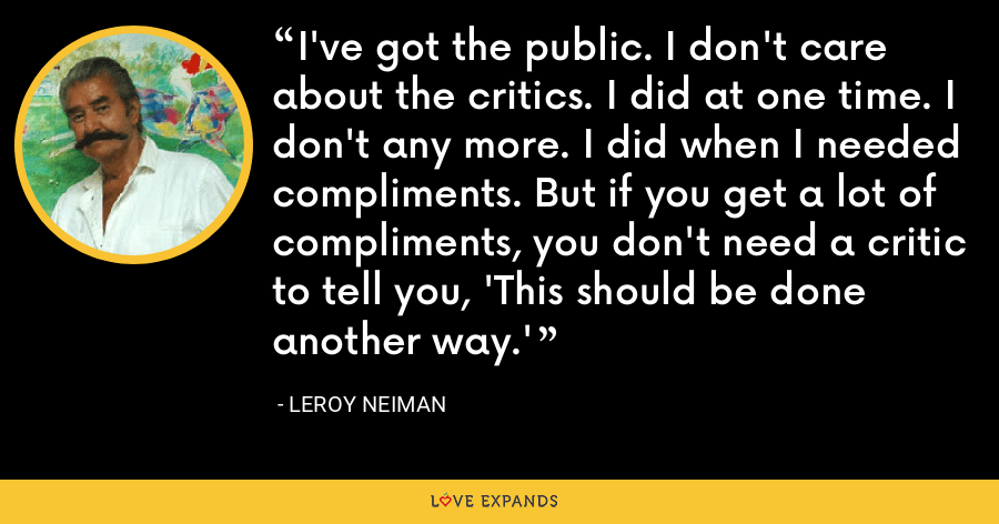 I've got the public. I don't care about the critics. I did at one time. I don't any more. I did when I needed compliments. But if you get a lot of compliments, you don't need a critic to tell you, 'This should be done another way.' - LeRoy Neiman