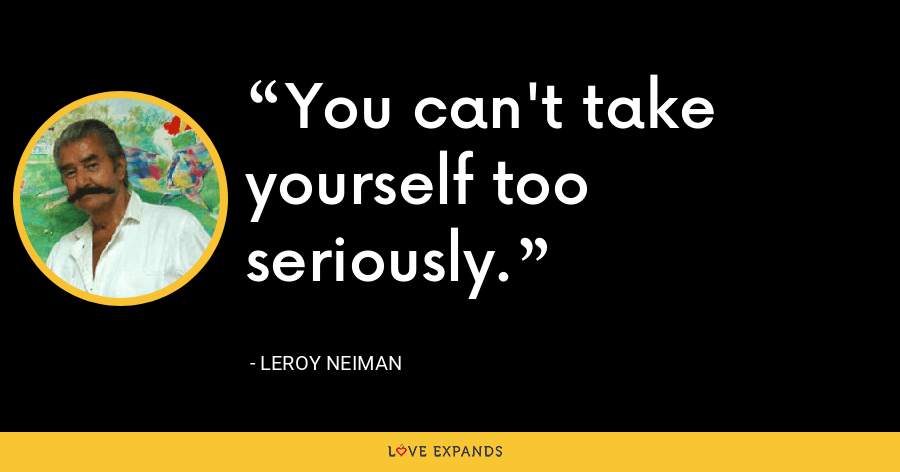 You can't take yourself too seriously. - LeRoy Neiman