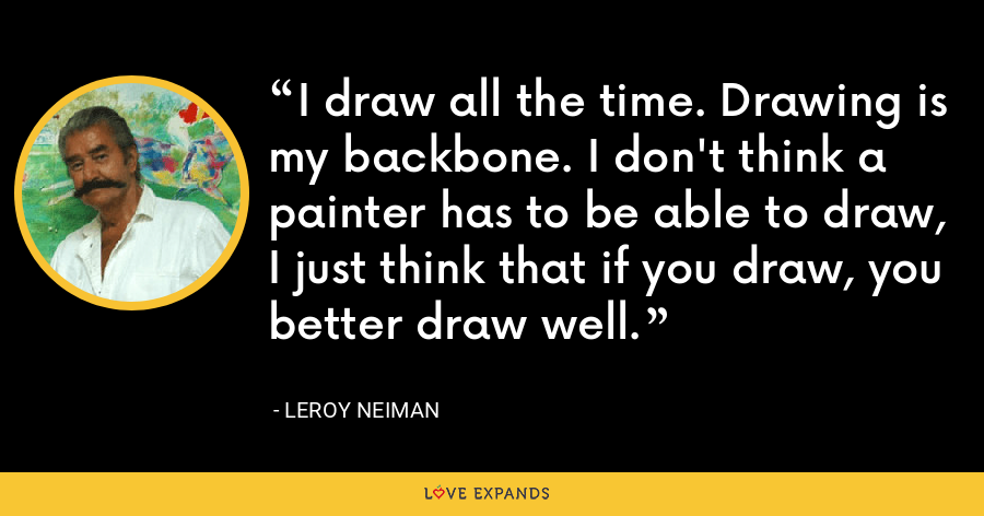 I draw all the time. Drawing is my backbone. I don't think a painter has to be able to draw, I just think that if you draw, you better draw well. - LeRoy Neiman