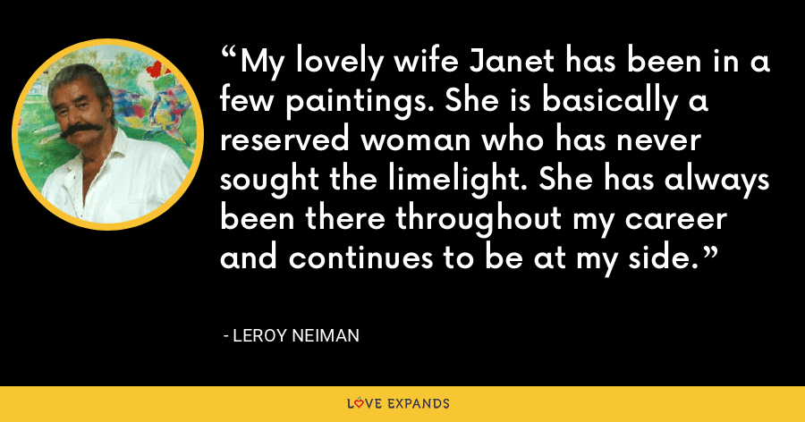 My lovely wife Janet has been in a few paintings. She is basically a reserved woman who has never sought the limelight. She has always been there throughout my career and continues to be at my side. - LeRoy Neiman