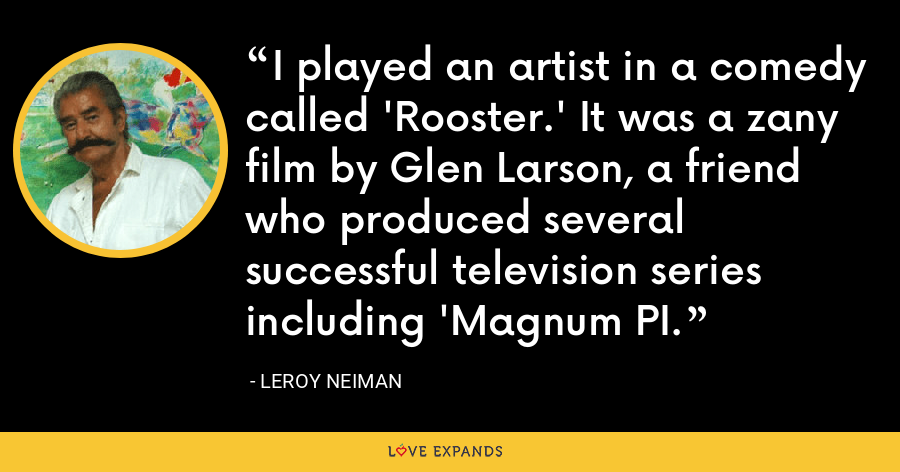 I played an artist in a comedy called 'Rooster.' It was a zany film by Glen Larson, a friend who produced several successful television series including 'Magnum PI. - LeRoy Neiman