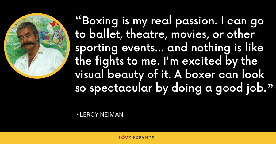 Boxing is my real passion. I can go to ballet, theatre, movies, or other sporting events... and nothing is like the fights to me. I'm excited by the visual beauty of it. A boxer can look so spectacular by doing a good job. - LeRoy Neiman