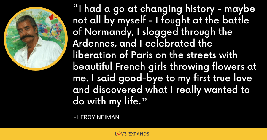 I had a go at changing history - maybe not all by myself - I fought at the battle of Normandy, I slogged through the Ardennes, and I celebrated the liberation of Paris on the streets with beautiful French girls throwing flowers at me. I said good-bye to my first true love and discovered what I really wanted to do with my life. - LeRoy Neiman