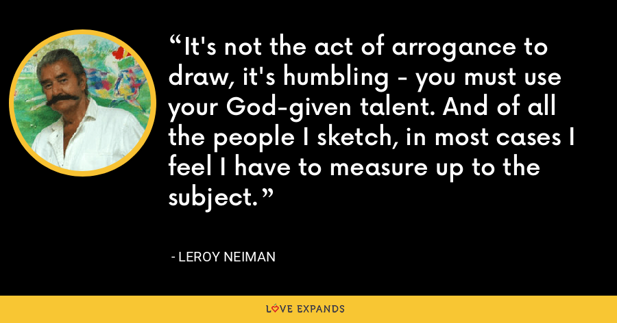 It's not the act of arrogance to draw, it's humbling - you must use your God-given talent. And of all the people I sketch, in most cases I feel I have to measure up to the subject. - LeRoy Neiman