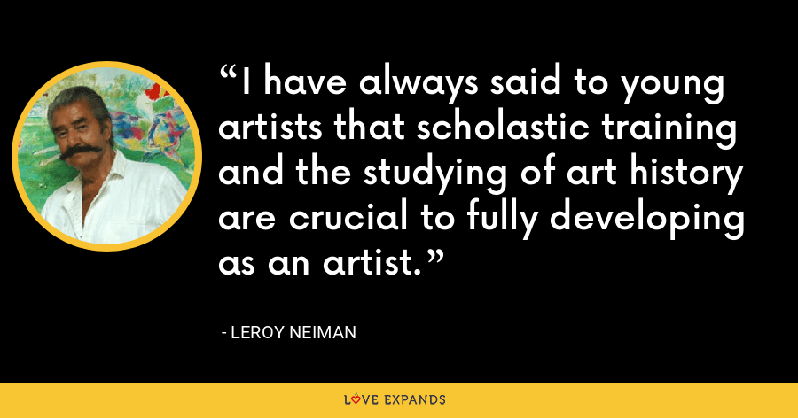 I have always said to young artists that scholastic training and the studying of art history are crucial to fully developing as an artist. - LeRoy Neiman