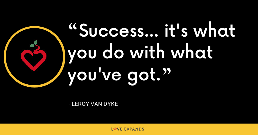 Success... it's what you do with what you've got. - Leroy van Dyke