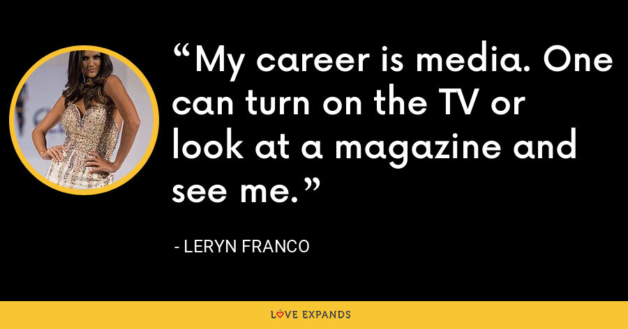 My career is media. One can turn on the TV or look at a magazine and see me. - Leryn Franco