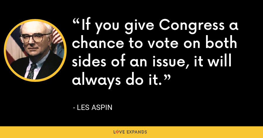 If you give Congress a chance to vote on both sides of an issue, it will always do it. - Les Aspin