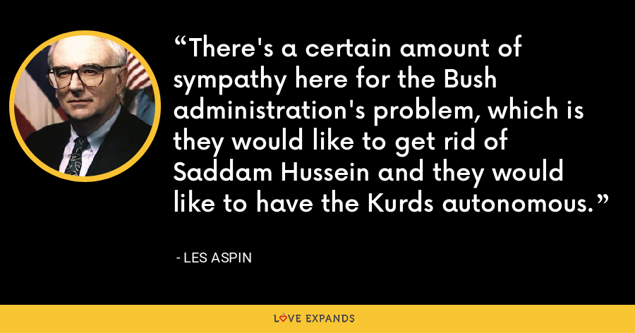 There's a certain amount of sympathy here for the Bush administration's problem, which is they would like to get rid of Saddam Hussein and they would like to have the Kurds autonomous. - Les Aspin
