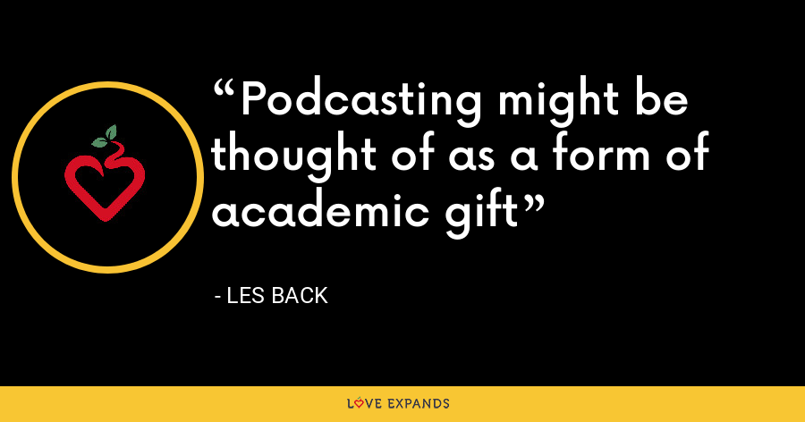 Podcasting might be thought of as a form of academic gift - Les Back