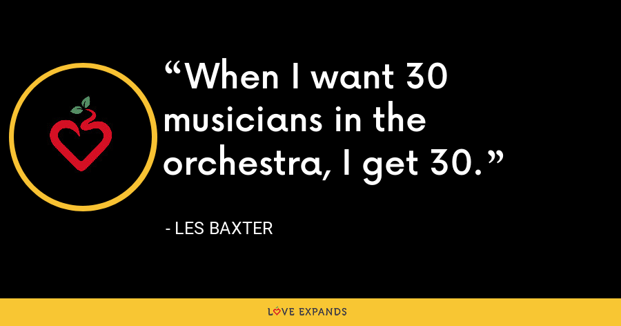 When I want 30 musicians in the orchestra, I get 30. - Les Baxter