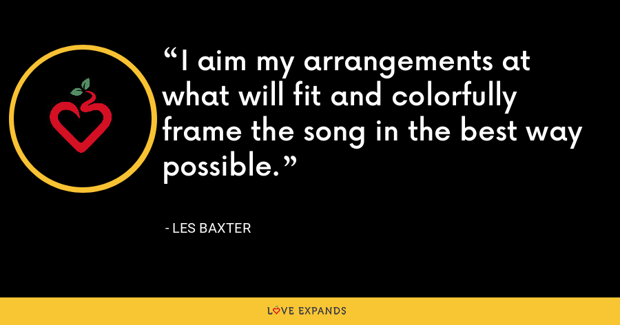 I aim my arrangements at what will fit and colorfully frame the song in the best way possible. - Les Baxter
