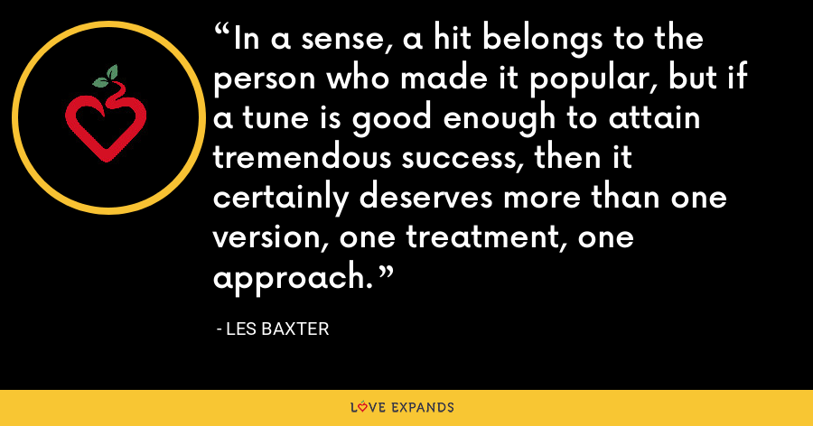 In a sense, a hit belongs to the person who made it popular, but if a tune is good enough to attain tremendous success, then it certainly deserves more than one version, one treatment, one approach. - Les Baxter