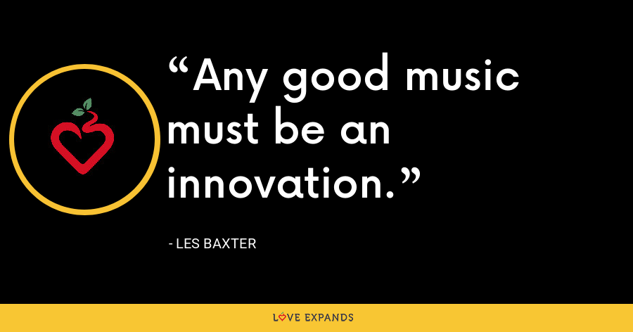 Any good music must be an innovation. - Les Baxter