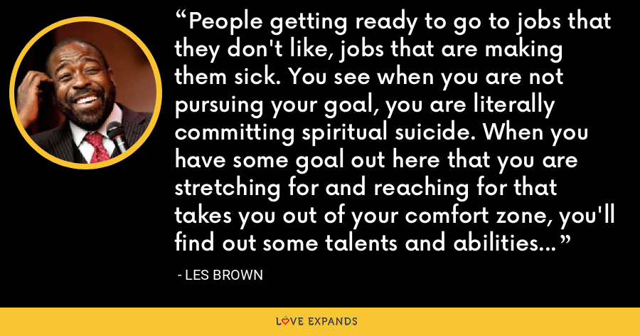 People getting ready to go to jobs that they don't like, jobs that are making them sick. You see when you are not pursuing your goal, you are literally committing spiritual suicide. When you have some goal out here that you are stretching for and reaching for that takes you out of your comfort zone, you'll find out some talents and abilities you have that you didn't know you have. - Les Brown