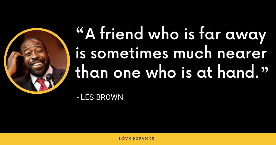 A friend who is far away is sometimes much nearer than one who is at hand. - Les Brown