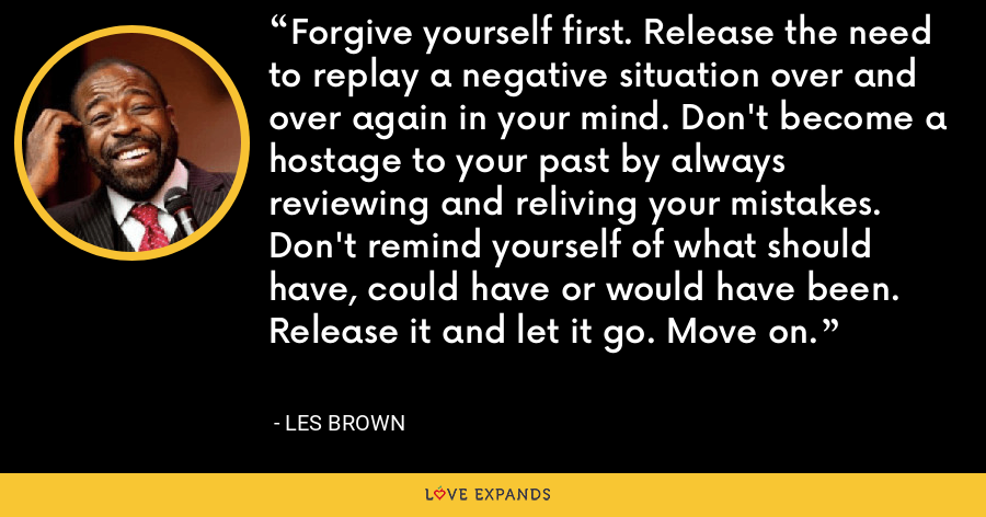 Forgive yourself first. Release the need to replay a negative situation over and over again in your mind. Don't become a hostage to your past by always reviewing and reliving your mistakes. Don't remind yourself of what should have, could have or would have been. Release it and let it go. Move on. - Les Brown