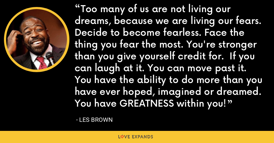 Too many of us are not living our dreams, because we are living our fears. Decide to become fearless. Face the thing you fear the most. You're stronger than you give yourself credit for.  If you can laugh at it. You can move past it. You have the ability to do more than you have ever hoped, imagined or dreamed. You have GREATNESS within you! - Les Brown