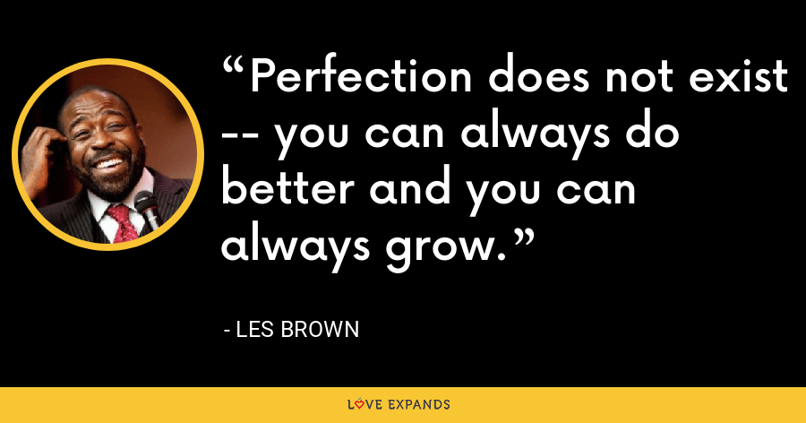 Perfection does not exist -- you can always do better and you can always grow. - Les Brown