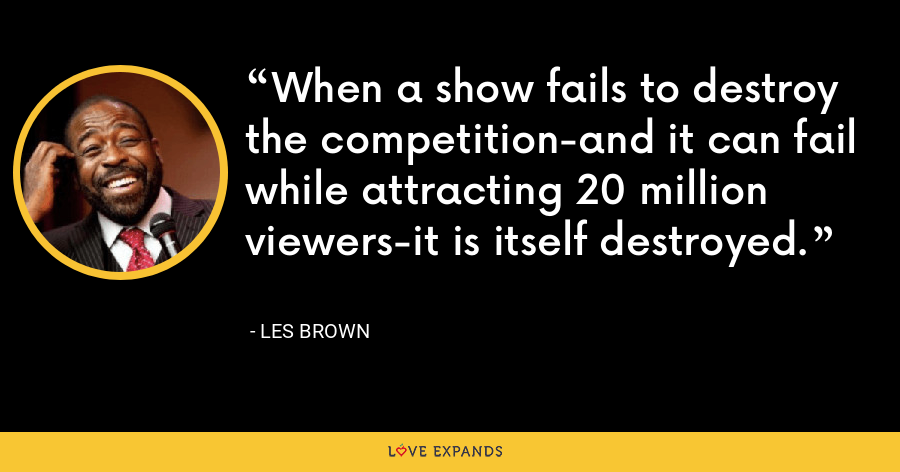 When a show fails to destroy the competition-and it can fail while attracting 20 million viewers-it is itself destroyed. - Les Brown