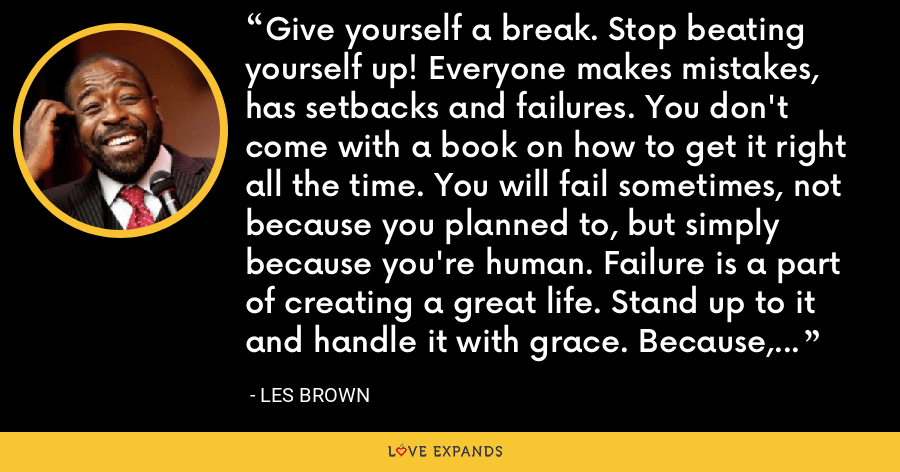 Give yourself a break. Stop beating yourself up! Everyone makes mistakes, has setbacks and failures. You don't come with a book on how to get it right all the time. You will fail sometimes, not because you planned to, but simply because you're human. Failure is a part of creating a great life. Stand up to it and handle it with grace. Because, you can. - Les Brown