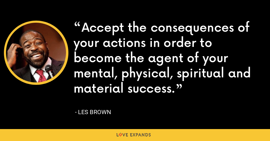 Accept the consequences of your actions in order to become the agent of your mental, physical, spiritual and material success. - Les Brown