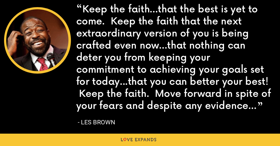 Keep the faith...that the best is yet to come.  Keep the faith that the next extraordinary version of you is being crafted even now...that nothing can deter you from keeping your commitment to achieving your goals set for today...that you can better your best!  Keep the faith.  Move forward in spite of your fears and despite any evidence to the contrary.  Believe that IT'S POSSIBLE!! - Les Brown