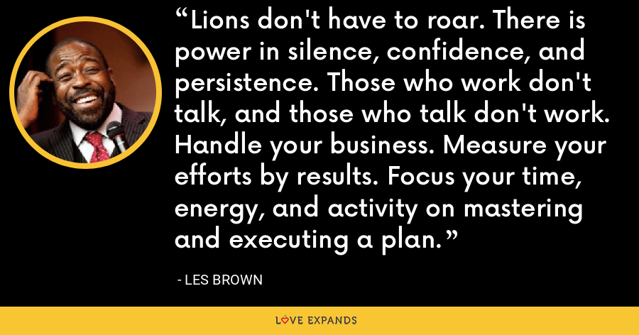 Lions don't have to roar. There is power in silence, confidence, and persistence. Those who work don't talk, and those who talk don't work. Handle your business. Measure your efforts by results. Focus your time, energy, and activity on mastering and executing a plan. - Les Brown