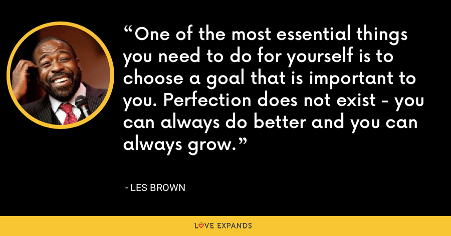 One of the most essential things you need to do for yourself is to choose a goal that is important to you. Perfection does not exist - you can always do better and you can always grow. - Les Brown