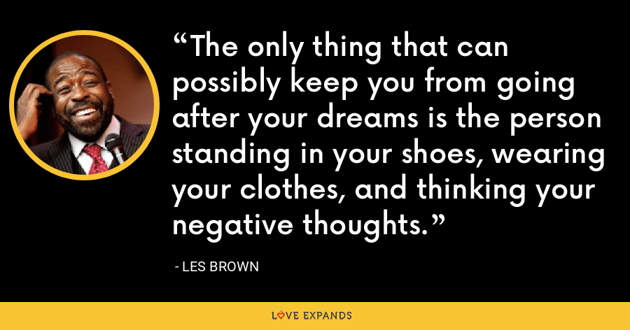 The only thing that can possibly keep you from going after your dreams is the person standing in your shoes, wearing your clothes, and thinking your negative thoughts. - Les Brown