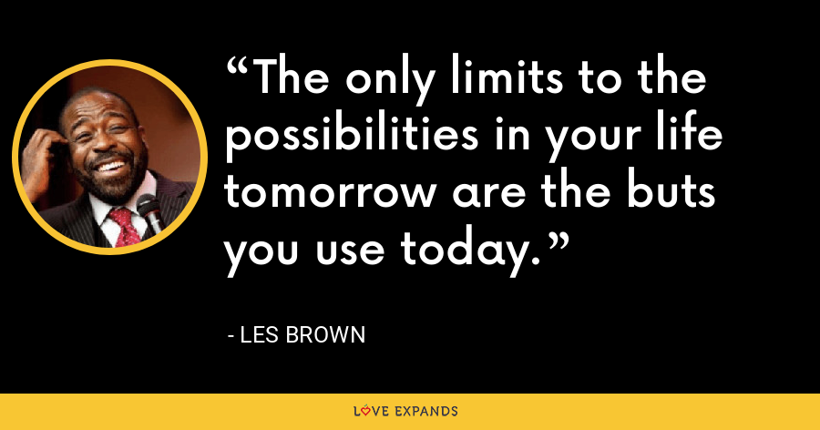 The only limits to the possibilities in your life tomorrow are the buts you use today. - Les Brown