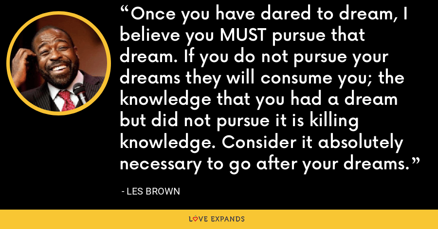 Once you have dared to dream, I believe you MUST pursue that dream. If you do not pursue your dreams they will consume you; the knowledge that you had a dream but did not pursue it is killing knowledge. Consider it absolutely necessary to go after your dreams. - Les Brown