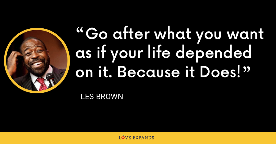 Go after what you want as if your life depended on it. Because it Does! - Les Brown