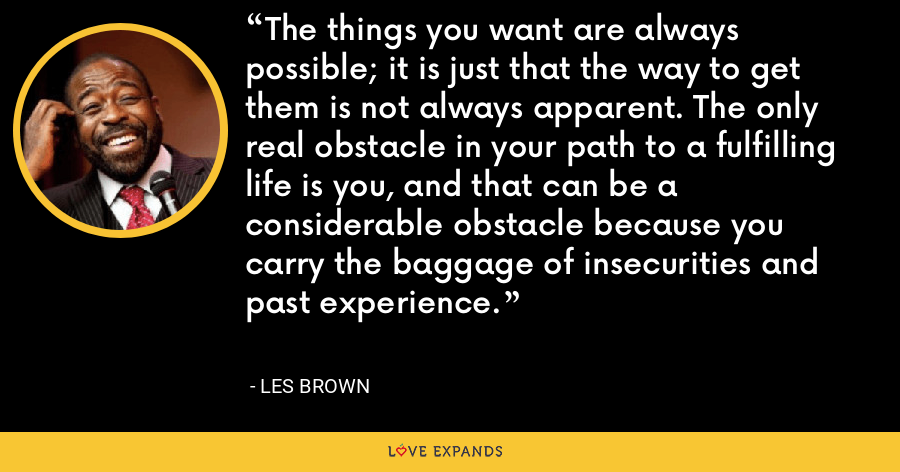 The things you want are always possible; it is just that the way to get them is not always apparent. The only real obstacle in your path to a fulfilling life is you, and that can be a considerable obstacle because you carry the baggage of insecurities and past experience. - Les Brown