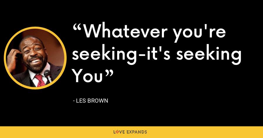 Whatever you're seeking-it's seeking You - Les Brown
