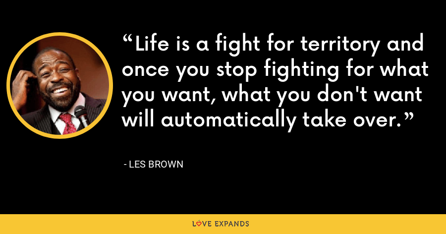 Life is a fight for territory and once you stop fighting for what you want, what you don't want will automatically take over. - Les Brown