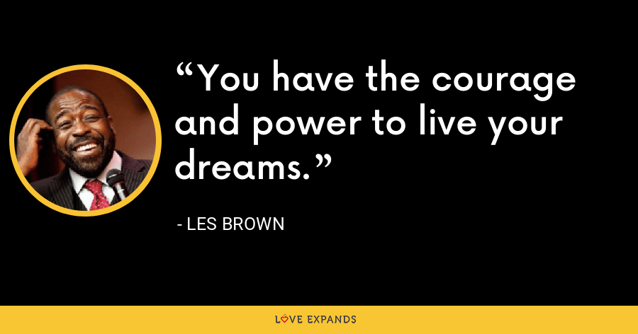 You have the courage and power to live your dreams. - Les Brown