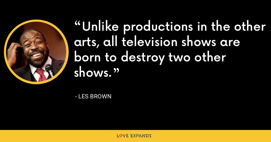 Unlike productions in the other arts, all television shows are born to destroy two other shows. - Les Brown