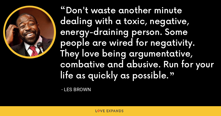 Don't waste another minute dealing with a toxic, negative, energy-draining person. Some people are wired for negativity. They love being argumentative, combative and abusive. Run for your life as quickly as possible. - Les Brown