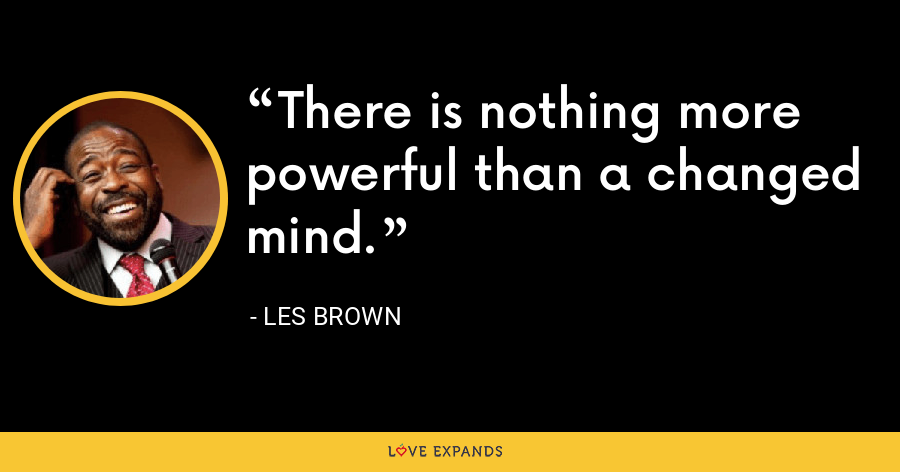 There is nothing more powerful than a changed mind. - Les Brown