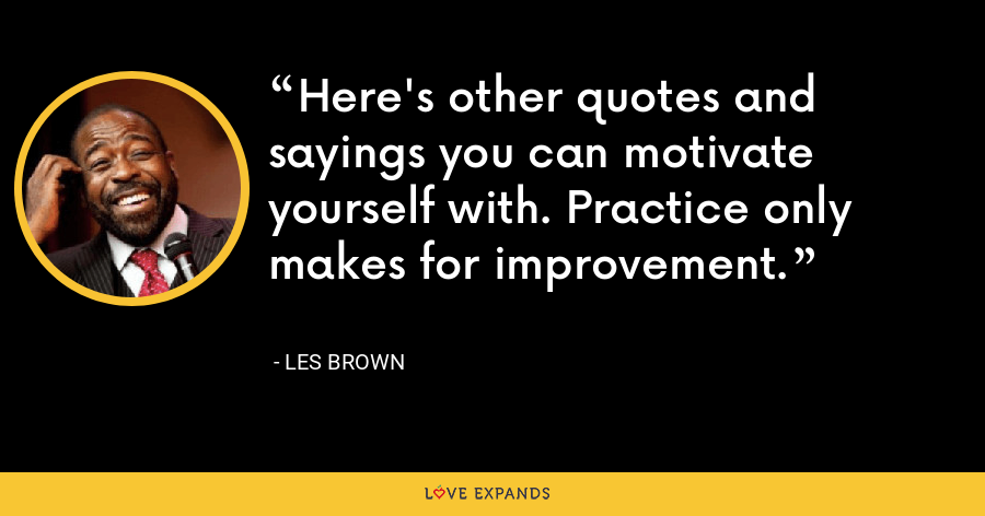 Here's other quotes and sayings you can motivate yourself with. Practice only makes for improvement. - Les Brown