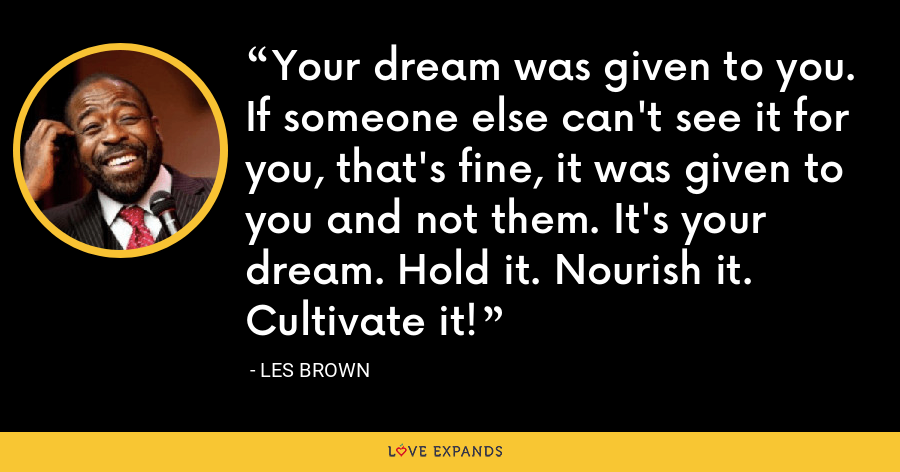 Your dream was given to you. If someone else can't see it for you, that's fine, it was given to you and not them. It's your dream. Hold it. Nourish it. Cultivate it! - Les Brown