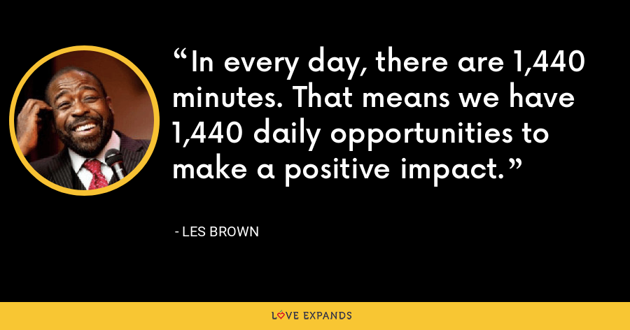 In every day, there are 1,440 minutes. That means we have 1,440 daily opportunities to make a positive impact. - Les Brown