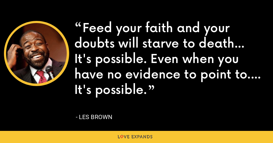 Feed your faith and your doubts will starve to death... It's possible. Even when you have no evidence to point to.... It's possible. - Les Brown