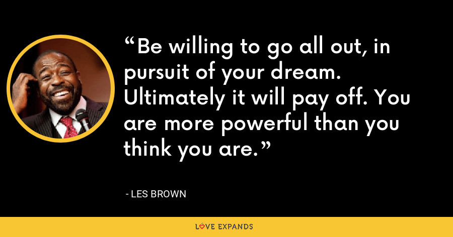 Be willing to go all out, in pursuit of your dream. Ultimately it will pay off. You are more powerful than you think you are. - Les Brown